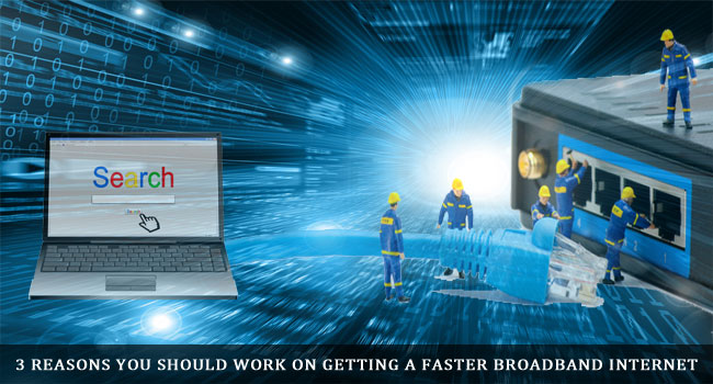 3 Reasons You Should Work on Getting a Faster Broadband Internet