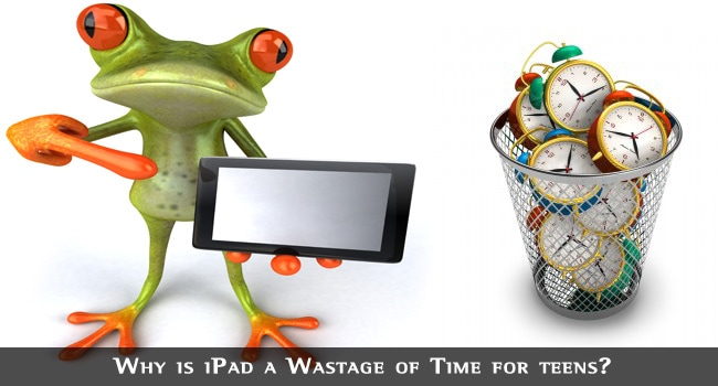 Why is iPad a Wastage of Time for teens?
