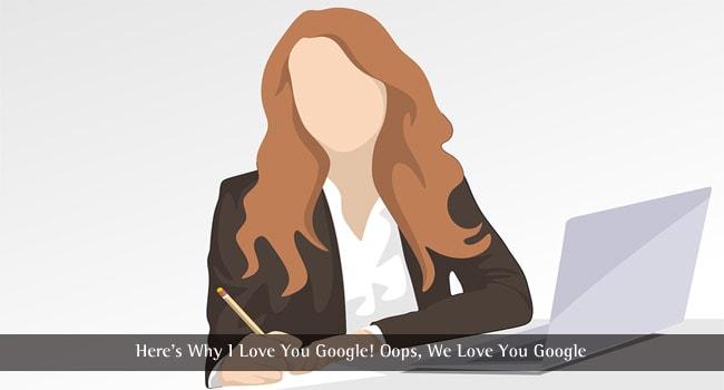 Here's Why I Love You Google! Oops, We Love You Google