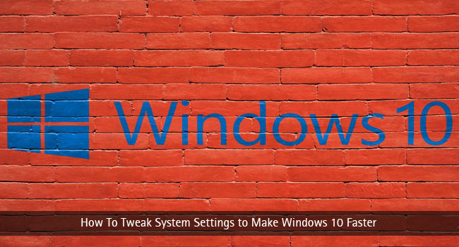 How To Tweak System Settings to Make Windows 10 Faster – Make My Fast PC Faster