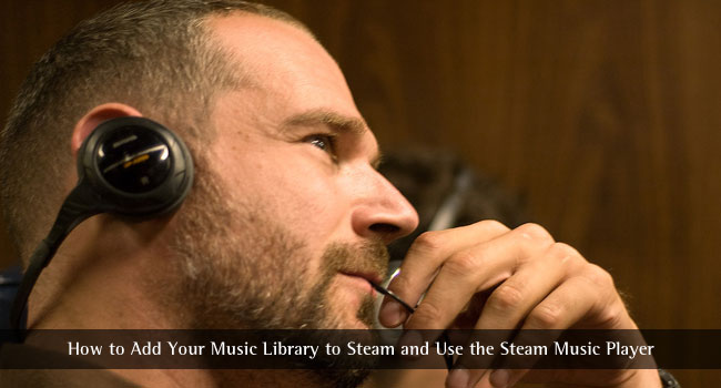 How to Add Your Music Library to Steam and Use the Steam Music Player