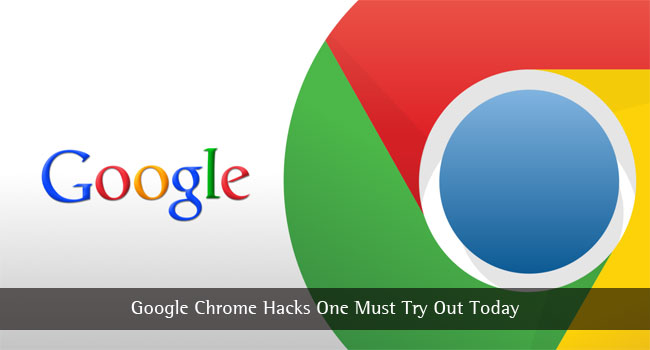 Google Chrome Hacks One Must Try Out Today