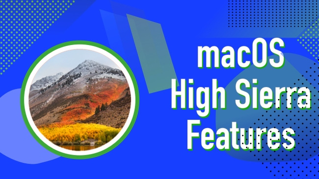 macOS High Sierra Features – Everything you Should Know About