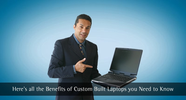 Here's all the Benefits of Custom Built Laptops you Need to Know